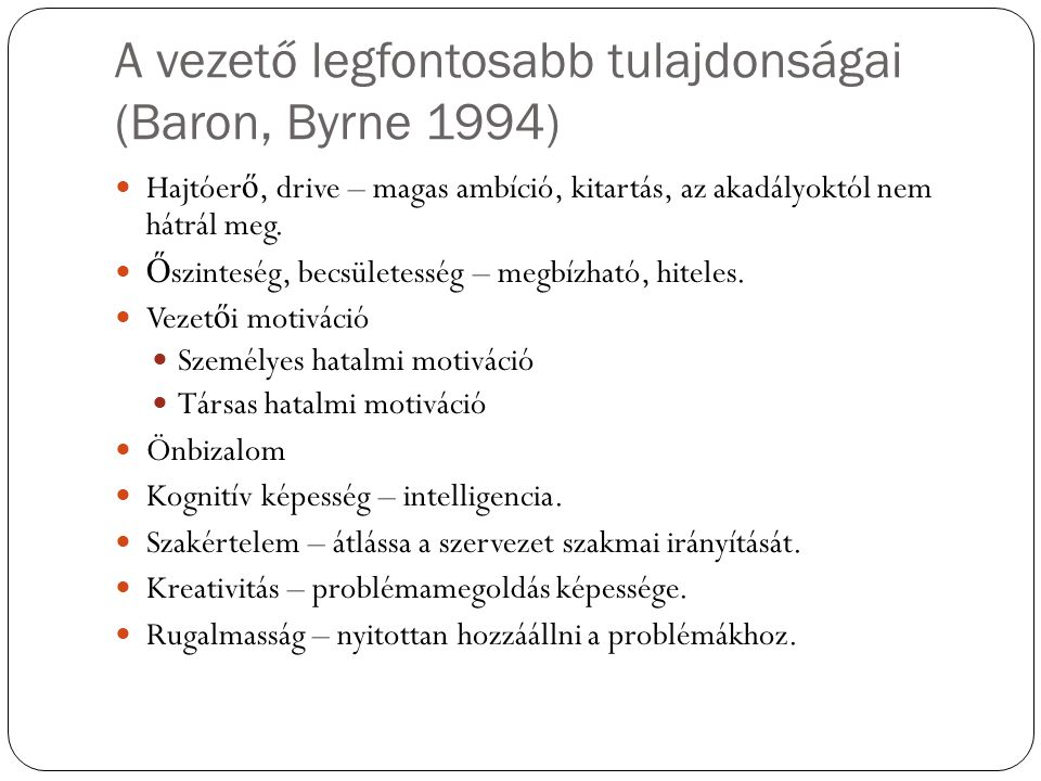A vezető legfontosabb tulajdonságai (Baron, Byrne 1994) Hajtóer ő, drive – magas ambíció, kitartás, az akadályoktól nem hátrál meg.