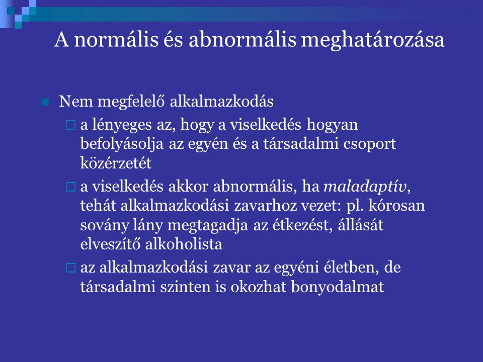 A normális és abnormális meghatározása Nem megfelelő alkalmazkodás  a lényeges az, hogy a viselkedés hogyan befolyásolja az egyén és a társadalmi cso