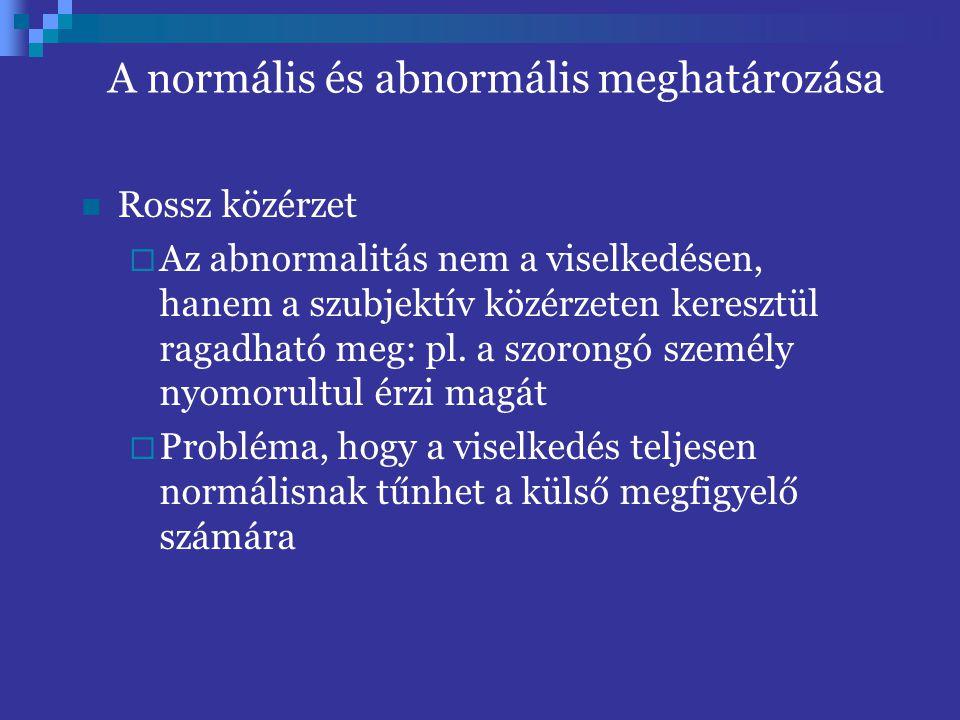 A normális és abnormális meghatározása Rossz közérzet  Az abnormalitás nem a viselkedésen, hanem a szubjektív közérzeten keresztül ragadható meg: pl.