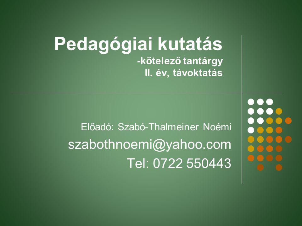 Pedagógiai kutatás -kötelező tantárgy II. év, távoktatás Előadó: Szabó-Thalmeiner Noémi szabothnoemi@yahoo.com Tel: 0722 550443