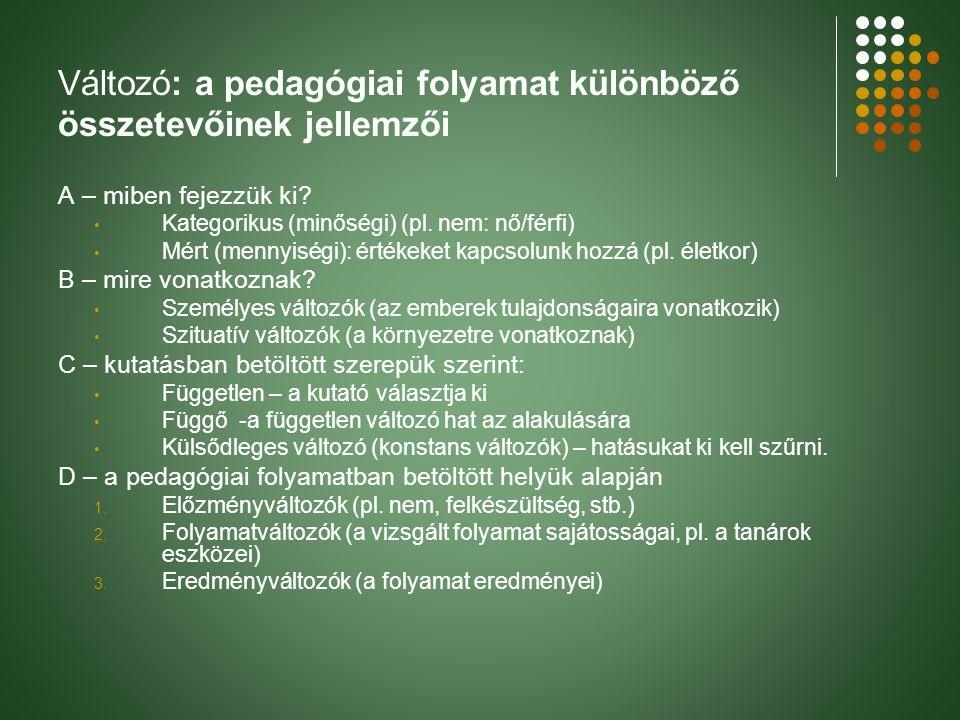 Változó: a pedagógiai folyamat különböző összetevőinek jellemzői A – miben fejezzük ki? Kategorikus (minőségi) (pl. nem: nő/férfi) Mért (mennyiségi):