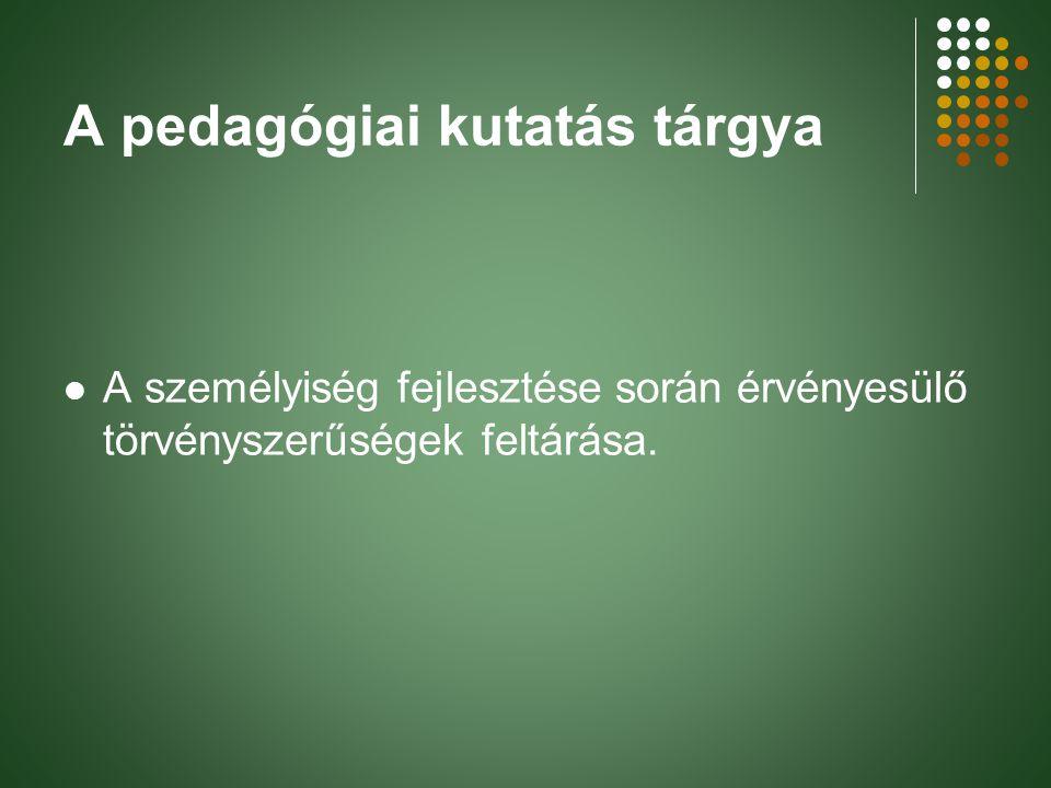 A pedagógiai kutatás tárgya A személyiség fejlesztése során érvényesülő törvényszerűségek feltárása.