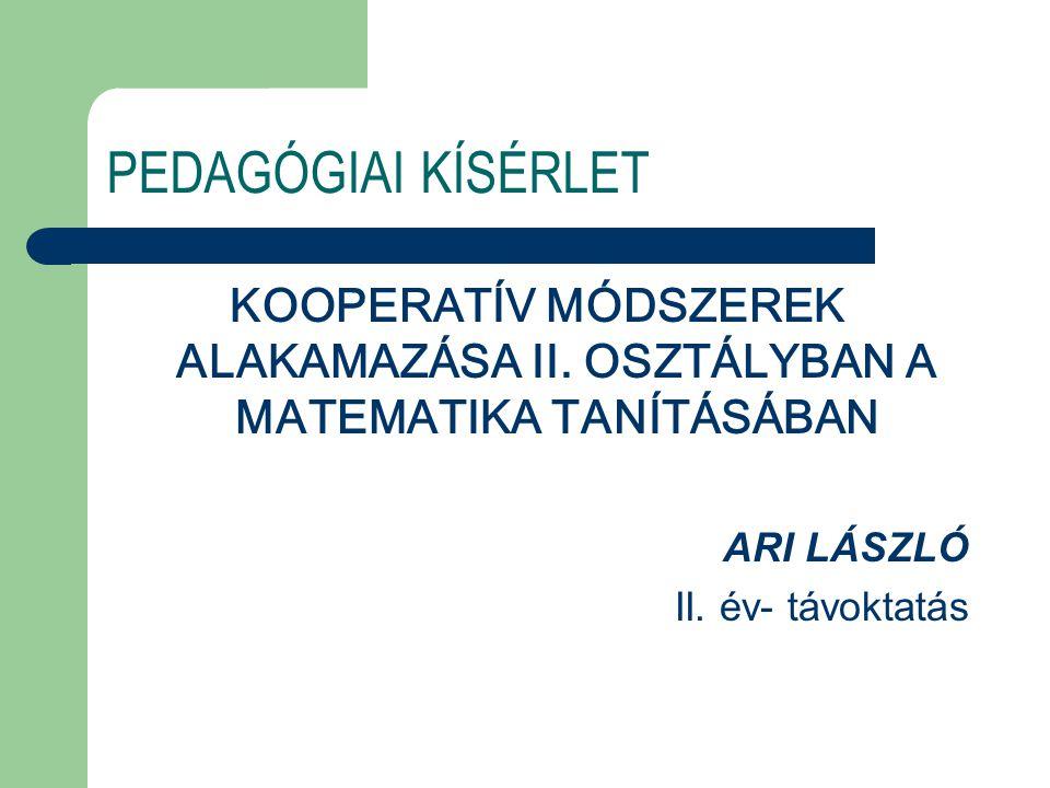 PEDAGÓGIAI KÍSÉRLET KOOPERATÍV MÓDSZEREK ALAKAMAZÁSA II. OSZTÁLYBAN A MATEMATIKA TANÍTÁSÁBAN ARI LÁSZLÓ II. év- távoktatás