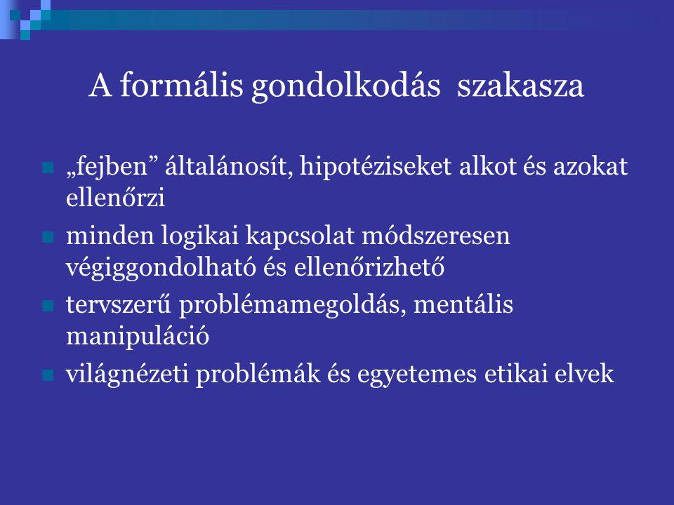"""A formális gondolkodás szakasza """"fejben általánosít, hipotéziseket alkot és azokat ellenőrzi minden logikai kapcsolat módszeresen végiggondolható és ellenőrizhető tervszerű problémamegoldás, mentális manipuláció világnézeti problémák és egyetemes etikai elvek"""
