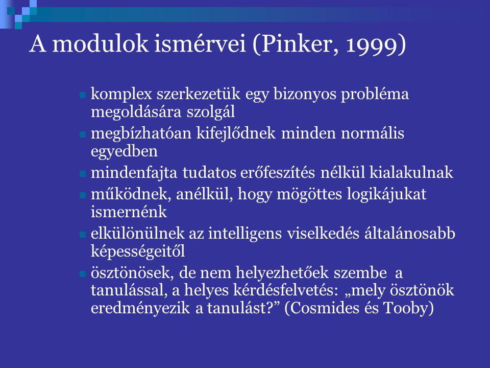 """A modulok ismérvei (Pinker, 1999) komplex szerkezetük egy bizonyos probléma megoldására szolgál megbízhatóan kifejlődnek minden normális egyedben mindenfajta tudatos erőfeszítés nélkül kialakulnak működnek, anélkül, hogy mögöttes logikájukat ismernénk elkülönülnek az intelligens viselkedés általánosabb képességeitől ösztönösek, de nem helyezhetőek szembe a tanulással, a helyes kérdésfelvetés: """"mely ösztönök eredményezik a tanulást? (Cosmides és Tooby)"""
