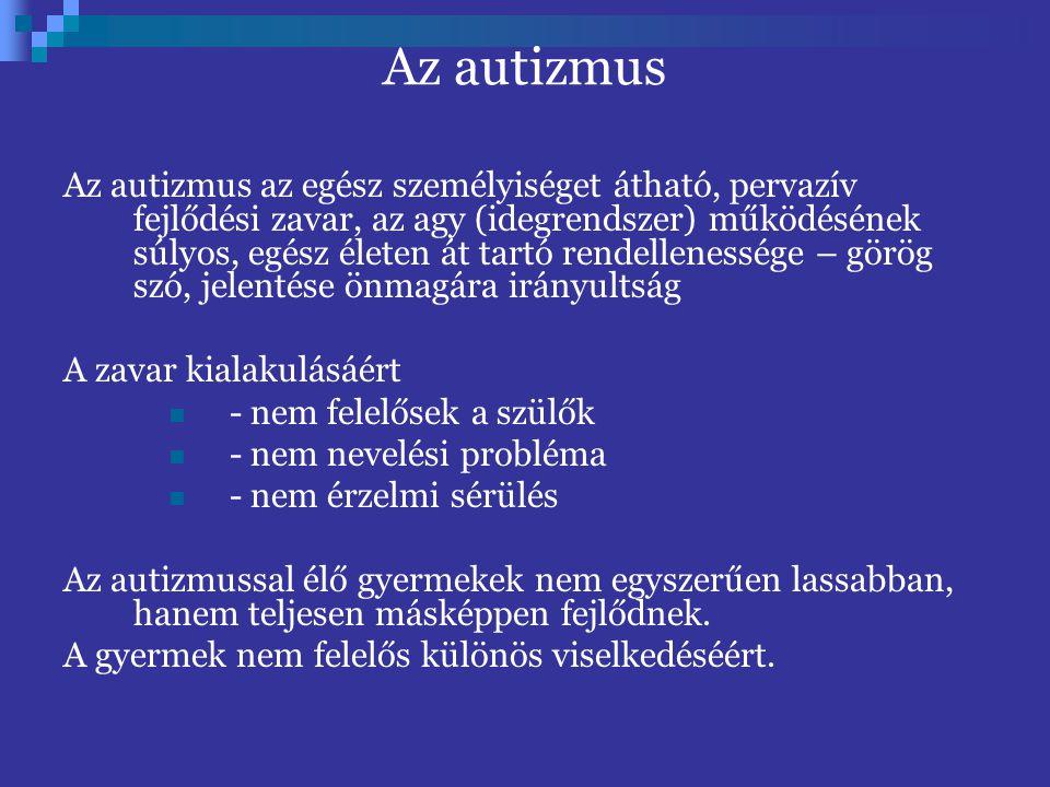 Az autizmus az egész személyiséget átható, pervazív fejlődési zavar, az agy (idegrendszer) működésének súlyos, egész életen át tartó rendellenessége – görög szó, jelentése önmagára irányultság A zavar kialakulásáért - nem felelősek a szülők - nem nevelési probléma - nem érzelmi sérülés Az autizmussal élő gyermekek nem egyszerűen lassabban, hanem teljesen másképpen fejlődnek.