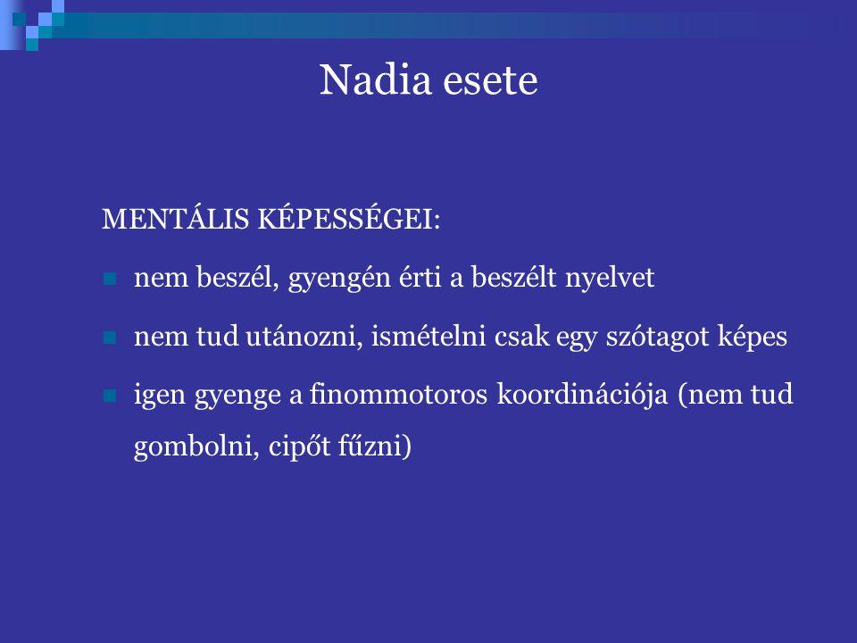 Nadia esete MENTÁLIS KÉPESSÉGEI: nem beszél, gyengén érti a beszélt nyelvet nem tud utánozni, ismételni csak egy szótagot képes igen gyenge a finommotoros koordinációja (nem tud gombolni, cipőt fűzni)