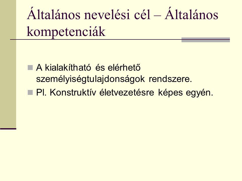 Általános nevelési cél – Általános kompetenciák A kialakítható és elérhető személyiségtulajdonságok rendszere. Pl. Konstruktív életvezetésre képes egy