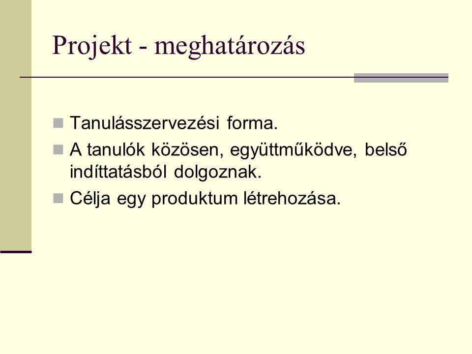 Projekt - meghatározás Tanulásszervezési forma. A tanulók közösen, együttműködve, belső indíttatásból dolgoznak. Célja egy produktum létrehozása.