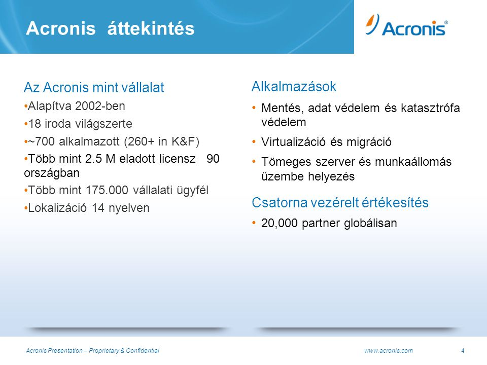 Acronis Presentation – Proprietary & Confidential www.acronis.com45 Acronis Backup & Recovery 11 VMware Virtual Center támogatása All virtual machines from vCenter are present in Acronis Management Server (AMS), in the same hierarchy What this is No need to manually register virtual infrastructure components No need to repeat vCenter grouping No risk to forget some VMs Benefits Automatically register VMs created by Acronis Backup & Recovery 11 in vCenter Show information concerning VM backup configuration/status in vCenter Additional integration points Feature List