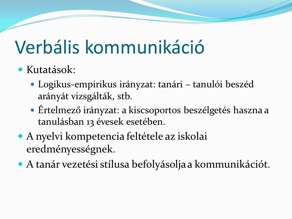 Verbális kommunikáció Kutatások: Logikus-empirikus irányzat: tanári – tanulói beszéd arányát vizsgálták, stb.