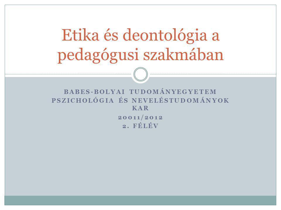 BABES-BOLYAI TUDOMÁNYEGYETEM PSZICHOLÓGIA ÉS NEVELÉSTUDOMÁNYOK KAR 20011/2012 2. FÉLÉV Etika és deontológia a pedagógusi szakmában