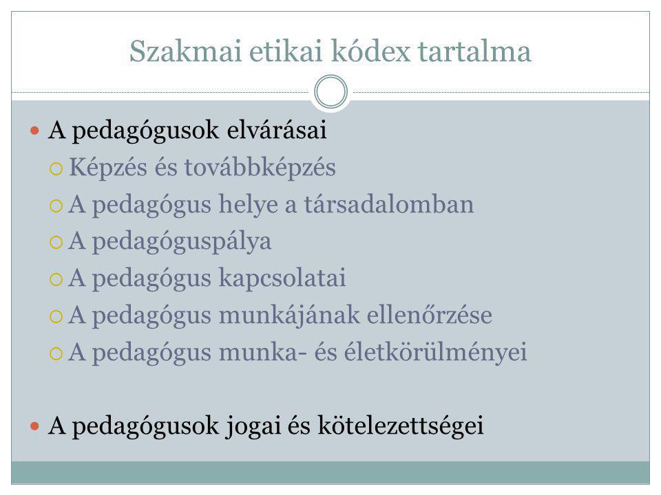 Szakmai etikai kódex tartalma A pedagógusok elvárásai  Képzés és továbbképzés  A pedagógus helye a társadalomban  A pedagóguspálya  A pedagógus kapcsolatai  A pedagógus munkájának ellenőrzése  A pedagógus munka- és életkörülményei A pedagógusok jogai és kötelezettségei