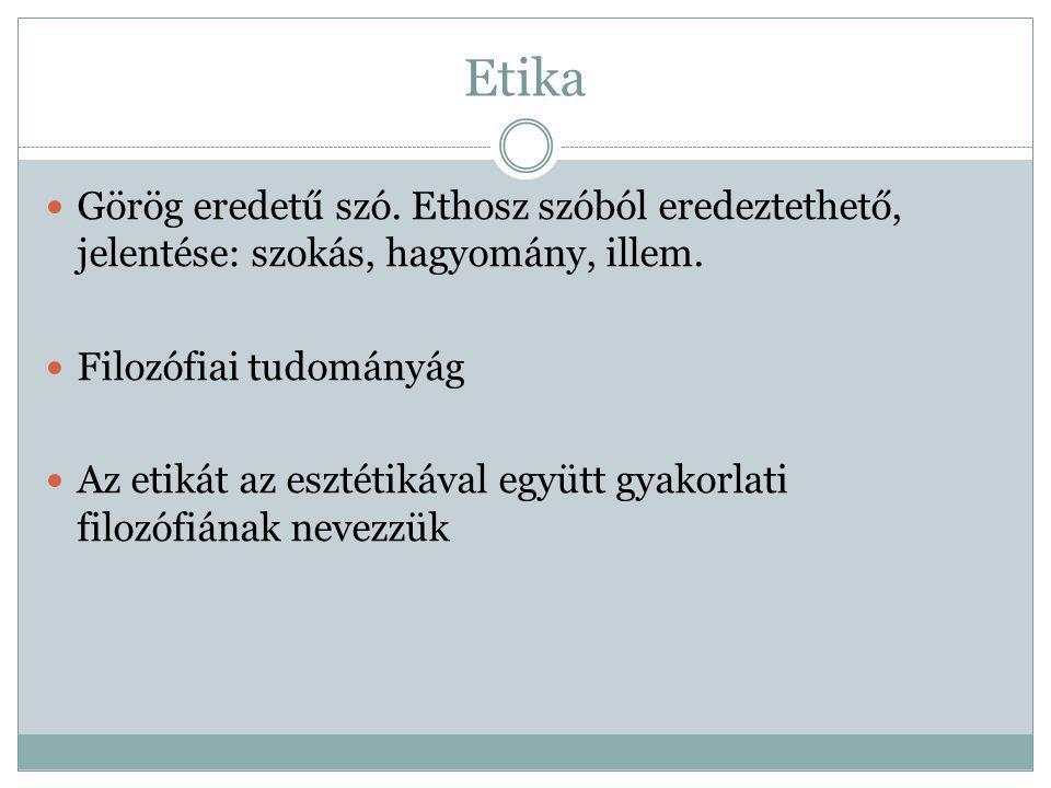 Etika Görög eredetű szó. Ethosz szóból eredeztethető, jelentése: szokás, hagyomány, illem. Filozófiai tudományág Az etikát az esztétikával együtt gyak