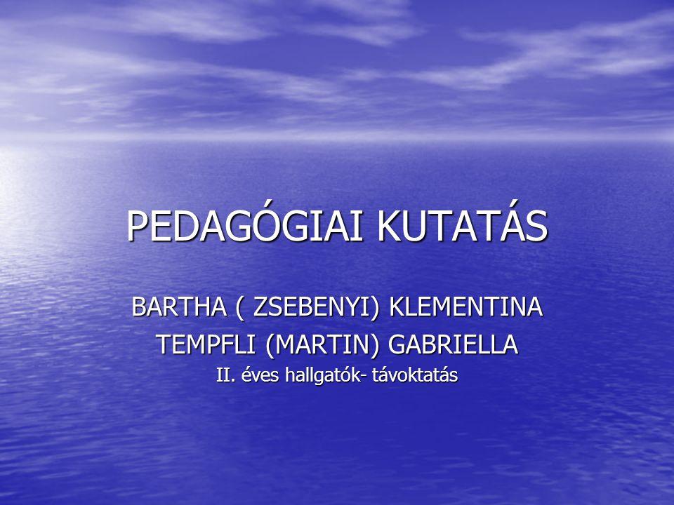 PEDAGÓGIAI KUTATÁS BARTHA ( ZSEBENYI) KLEMENTINA TEMPFLI (MARTIN) GABRIELLA II.