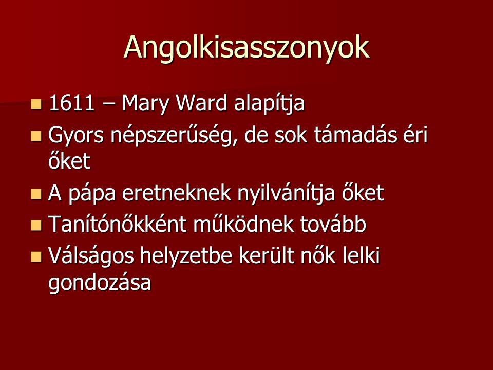 Angolkisasszonyok 1611 – Mary Ward alapítja 1611 – Mary Ward alapítja Gyors népszerűség, de sok támadás éri őket Gyors népszerűség, de sok támadás éri