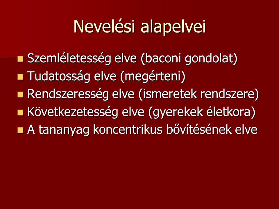 Nevelési alapelvei Szemléletesség elve (baconi gondolat) Szemléletesség elve (baconi gondolat) Tudatosság elve (megérteni) Tudatosság elve (megérteni)