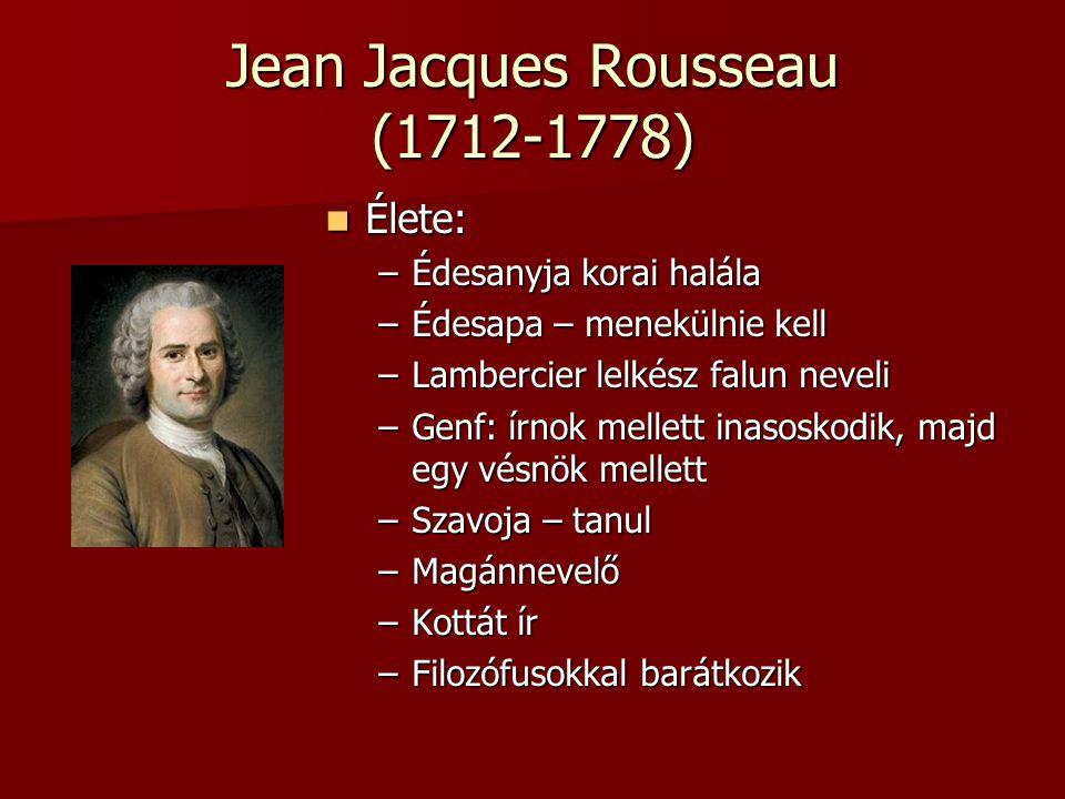 Jean Jacques Rousseau (1712-1778) Élete: Élete: –Édesanyja korai halála –Édesapa – menekülnie kell –Lambercier lelkész falun neveli –Genf: írnok melle