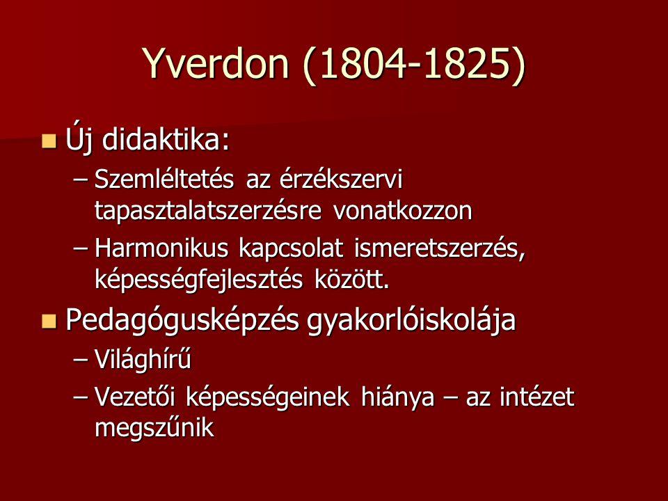 Yverdon (1804-1825) Új didaktika: Új didaktika: –Szemléltetés az érzékszervi tapasztalatszerzésre vonatkozzon –Harmonikus kapcsolat ismeretszerzés, ké