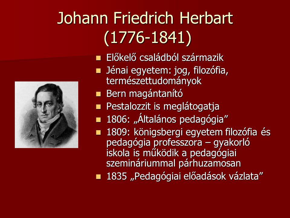 Johann Friedrich Herbart (1776-1841) Előkelő családból származik Előkelő családból származik Jénai egyetem: jog, filozófia, természettudományok Jénai