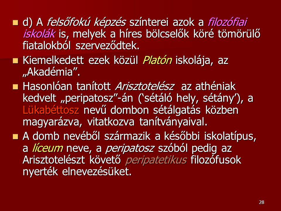 28 d) A felsőfokú képzés színterei azok a filozófiai iskolák is, melyek a híres bölcselők köré tömörülő fiatalokból szerveződtek. d) A felsőfokú képzé