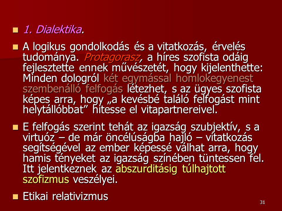 31 1. Dialektika. 1. Dialektika. A logikus gondolkodás és a vitatkozás, érvelés tudománya. Protagorasz, a híres szofista odáig fejlesztette ennek művé