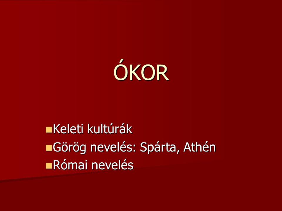 ÓKOR Keleti kultúrák Keleti kultúrák Görög nevelés: Spárta, Athén Görög nevelés: Spárta, Athén Római nevelés Római nevelés