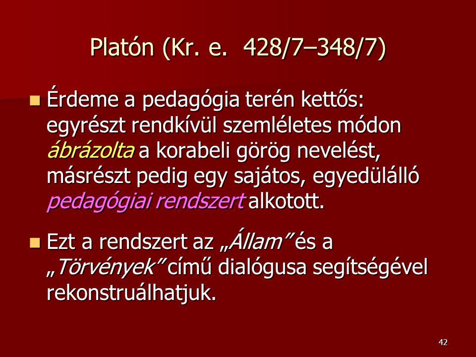 42 Platón (Kr. e. 428/7–348/7) Érdeme a pedagógia terén kettős: egyrészt rendkívül szemléletes módon ábrázolta a korabeli görög nevelést, másrészt ped