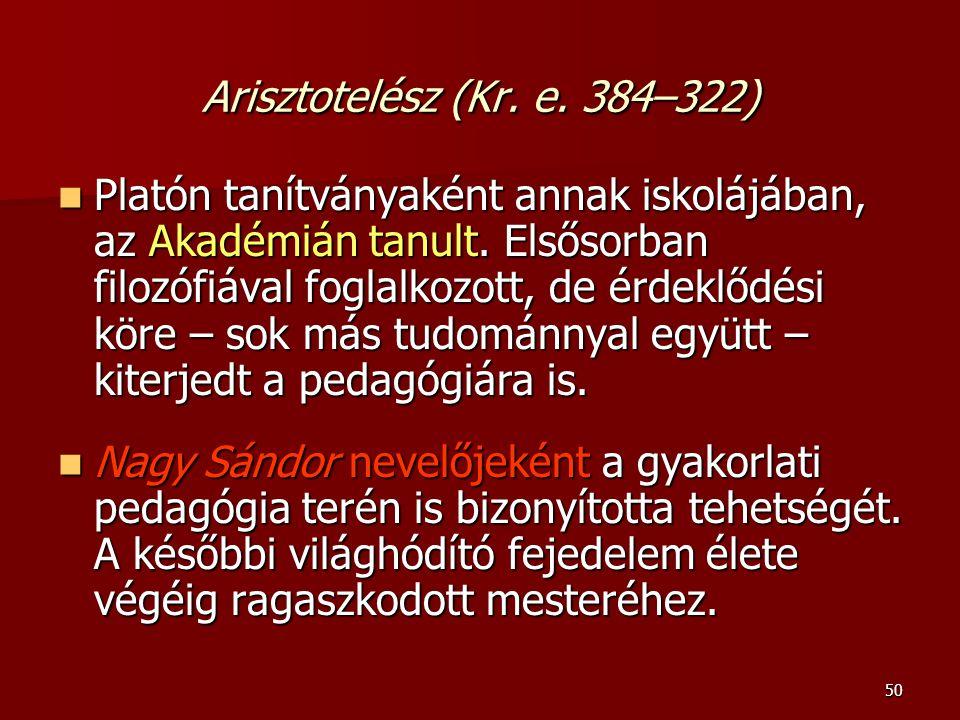 50 Arisztotelész (Kr. e. 384–322) Platón tanítványaként annak iskolájában, az Akadémián tanult. Elsősorban filozófiával foglalkozott, de érdeklődési k