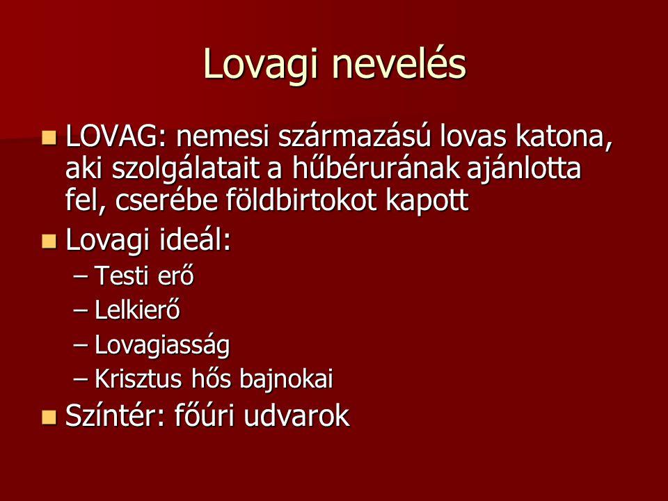 Lovagi nevelés LOVAG: nemesi származású lovas katona, aki szolgálatait a hűbérurának ajánlotta fel, cserébe földbirtokot kapott LOVAG: nemesi származá