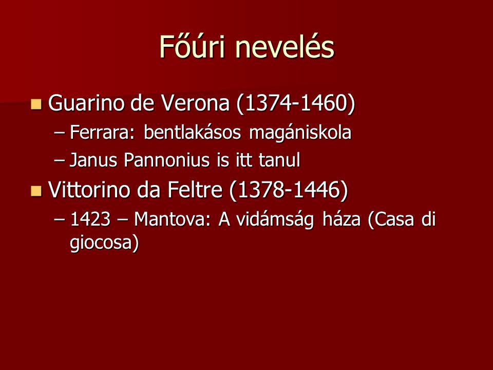 Főúri nevelés Guarino de Verona (1374-1460) Guarino de Verona (1374-1460) –Ferrara: bentlakásos magániskola –Janus Pannonius is itt tanul Vittorino da
