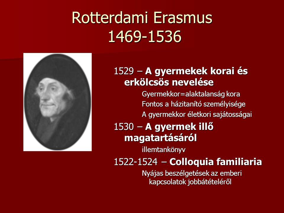 Rotterdami Erasmus 1469-1536 1529 – A gyermekek korai és erkölcsös nevelése Gyermekkor=alaktalanság kora Fontos a házitanító személyisége A gyermekkor
