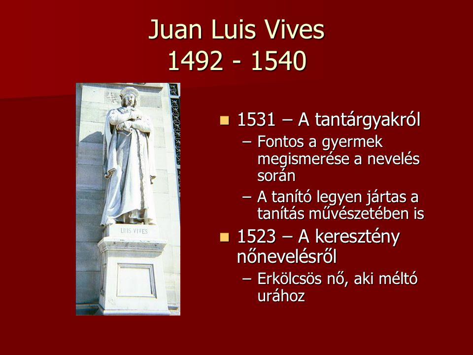 Juan Luis Vives 1492 - 1540 1531 – A tantárgyakról 1531 – A tantárgyakról –Fontos a gyermek megismerése a nevelés során –A tanító legyen jártas a taní