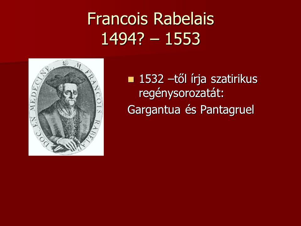 Francois Rabelais 1494? – 1553 1532 –től írja szatirikus regénysorozatát: 1532 –től írja szatirikus regénysorozatát: Gargantua és Pantagruel