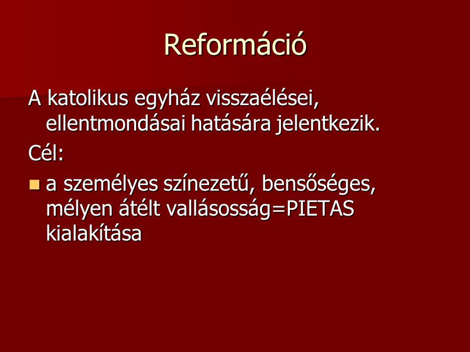 Reformáció A katolikus egyház visszaélései, ellentmondásai hatására jelentkezik. Cél: a személyes színezetű, bensőséges, mélyen átélt vallásosság=PIET