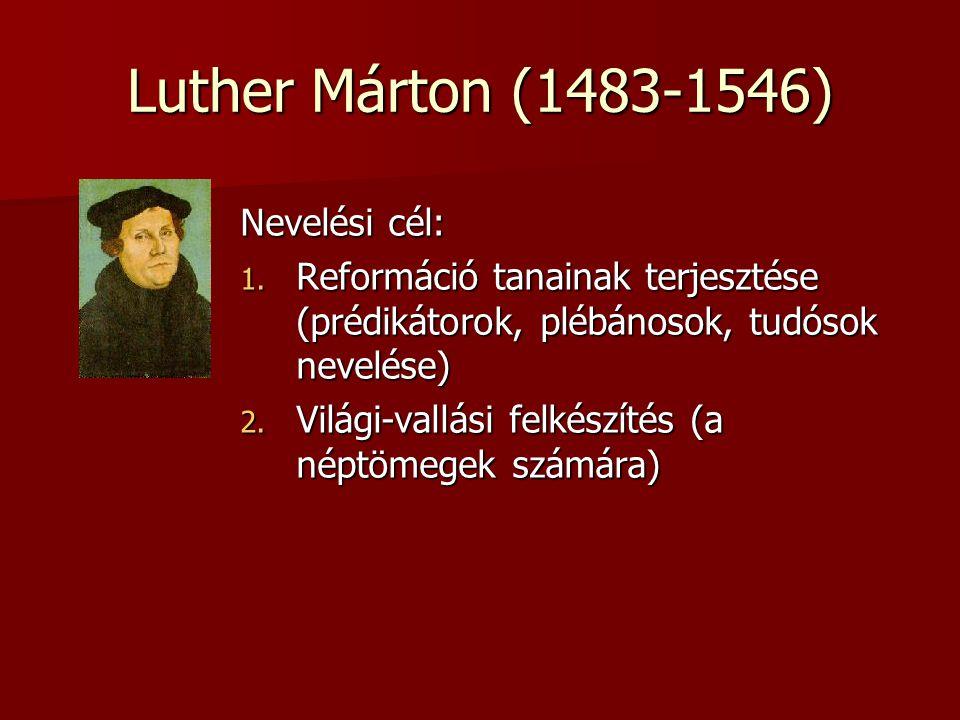 Luther Márton (1483-1546) Nevelési cél: 1. Reformáció tanainak terjesztése (prédikátorok, plébánosok, tudósok nevelése) 2. Világi-vallási felkészítés