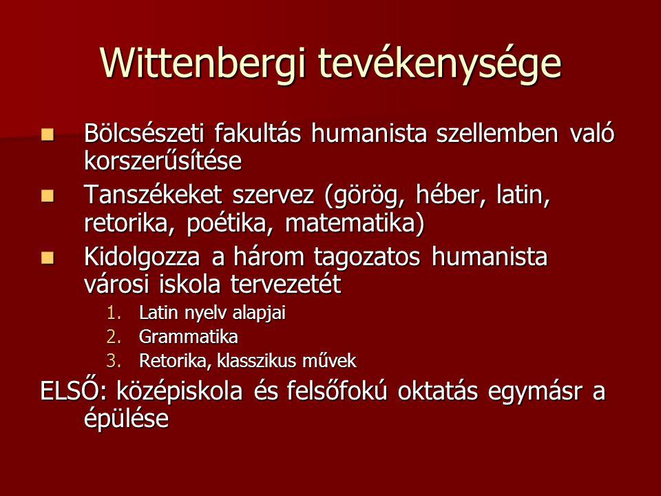 Wittenbergi tevékenysége Bölcsészeti fakultás humanista szellemben való korszerűsítése Bölcsészeti fakultás humanista szellemben való korszerűsítése T