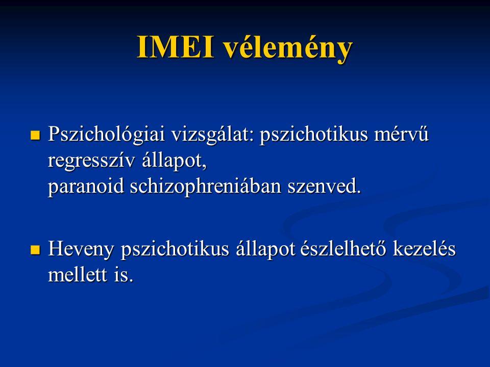 IMEI vélemény Pszichológiai vizsgálat: pszichotikus mérvű regresszív állapot, paranoid schizophreniában szenved. Pszichológiai vizsgálat: pszichotikus