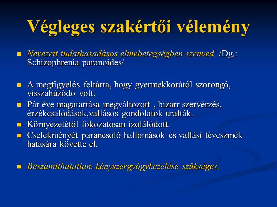 Végleges szakértői vélemény Nevezett tudathasadásos elmebetegségben szenved /Dg.: Schizophrenia paranoides/ Nevezett tudathasadásos elmebetegségben sz