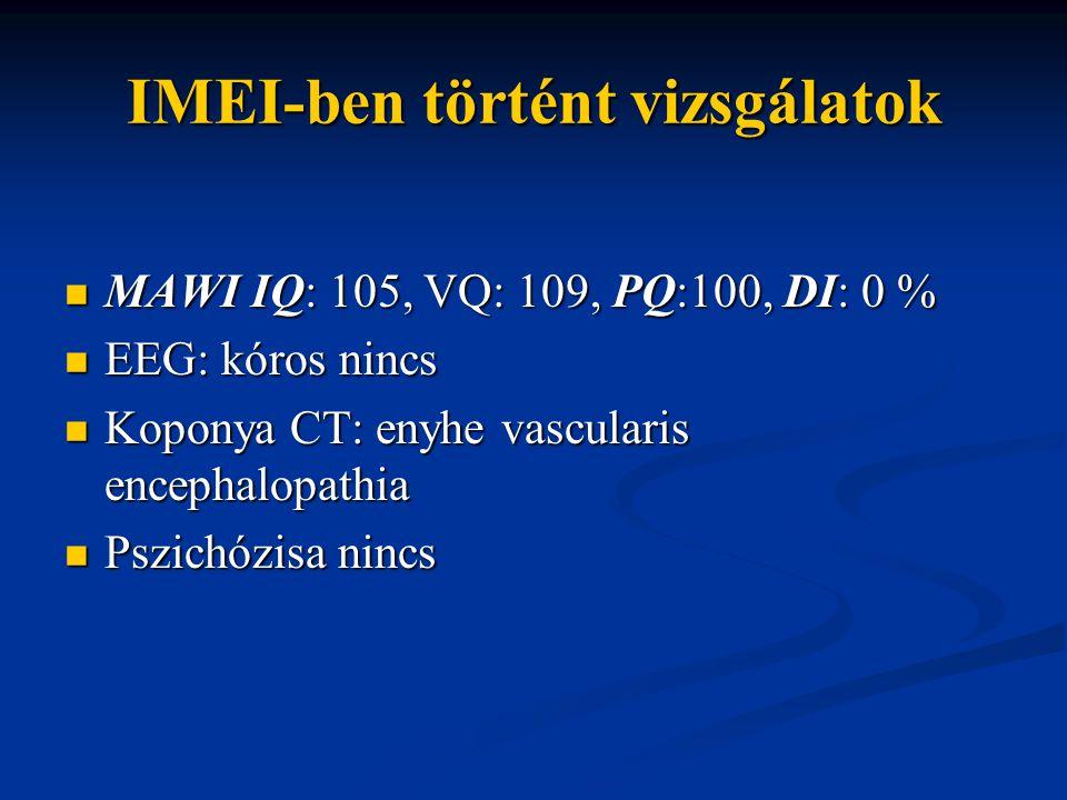 IMEI-ben történt vizsgálatok MAWI IQ: 105, VQ: 109, PQ:100, DI: 0 % MAWI IQ: 105, VQ: 109, PQ:100, DI: 0 % EEG: kóros nincs EEG: kóros nincs Koponya C