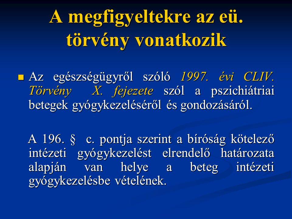 A megfigyeltekre az eü. törvény vonatkozik Az egészségügyről szóló 1997. évi CLIV. Törvény X. fejezete szól a pszichiátriai betegek gyógykezeléséről é