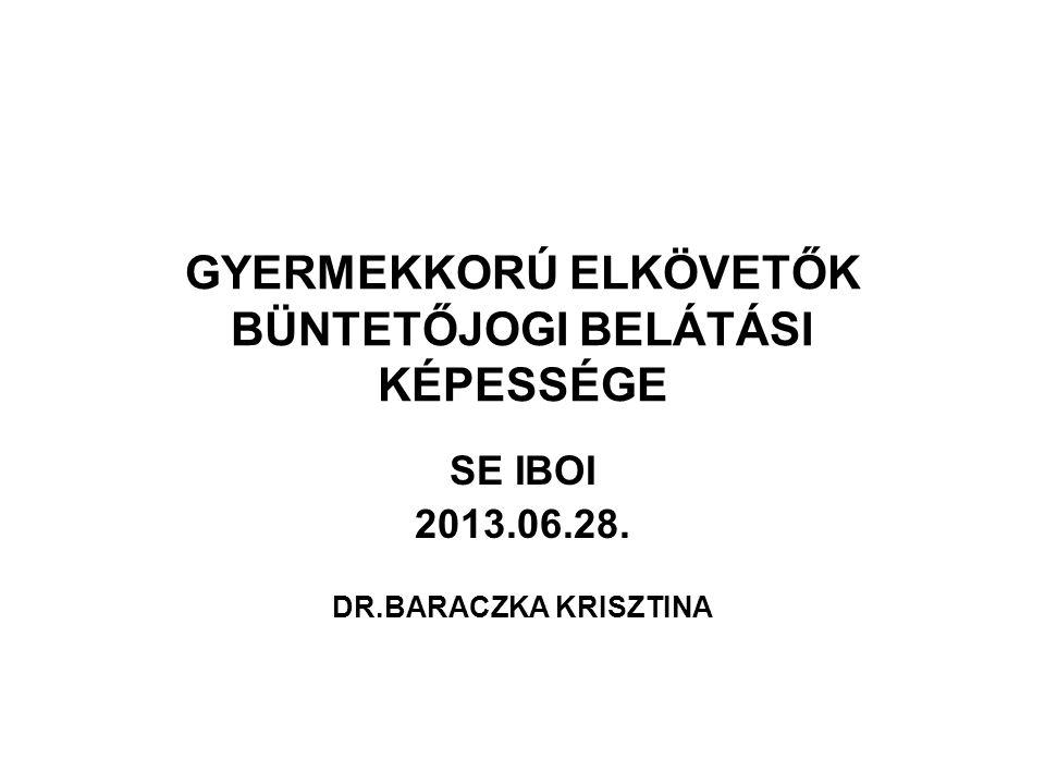 GYERMEKKORÚ ELKÖVETŐK BÜNTETŐJOGI BELÁTÁSI KÉPESSÉGE SE IBOI 2013.06.28. DR.BARACZKA KRISZTINA