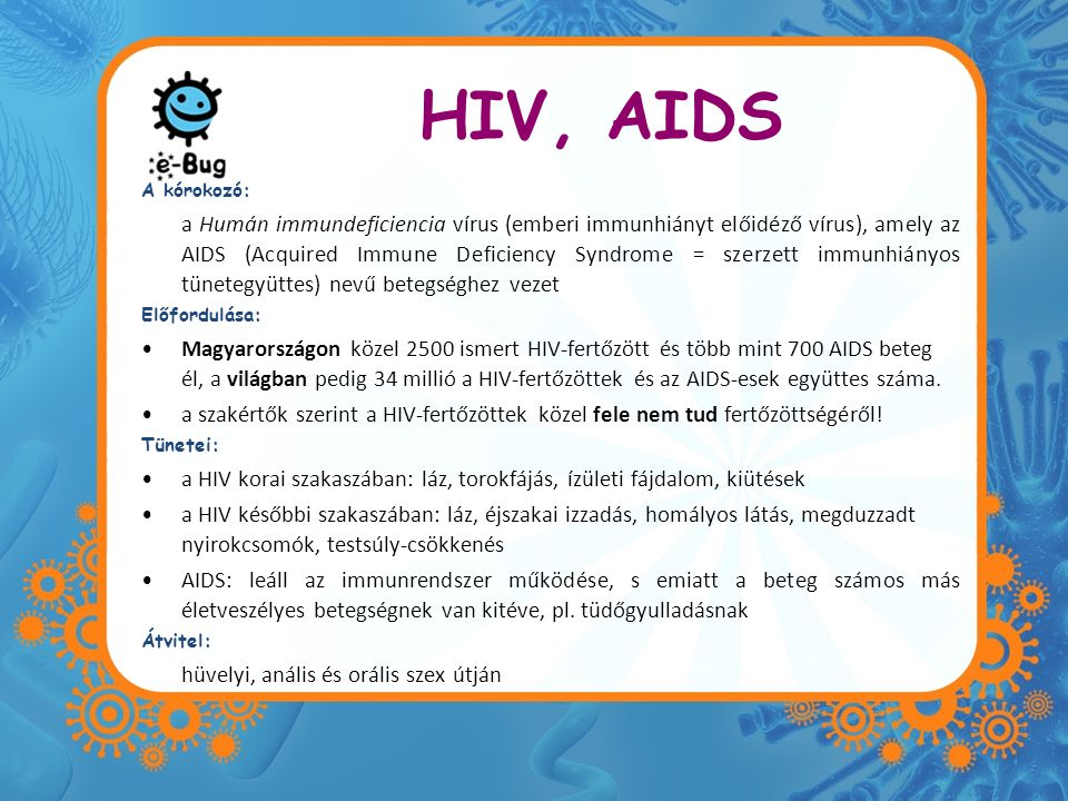 HIV, AIDS A kórokozó: a Humán immundeficiencia vírus (emberi immunhiányt előidéző vírus), amely az AIDS (Acquired Immune Deficiency Syndrome = szerzet