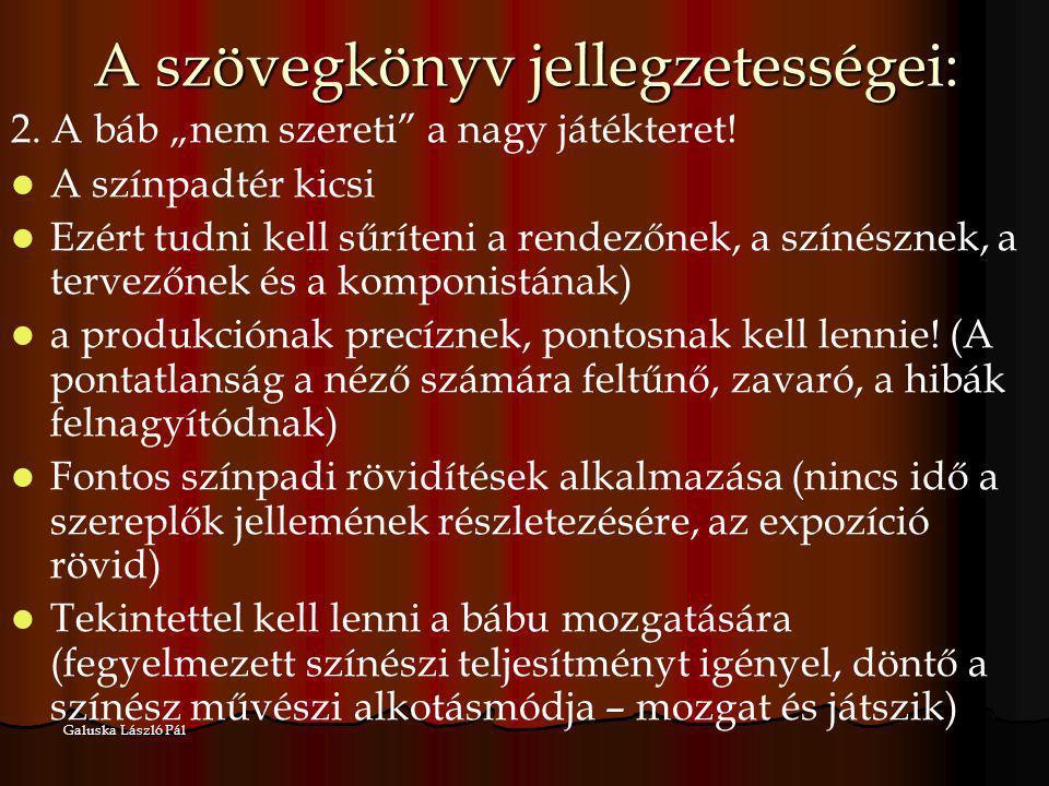 """Galuska László Pál A szövegkönyv jellegzetességei: 2. A báb """"nem szereti"""" a nagy játékteret! A színpadtér kicsi Ezért tudni kell sűríteni a rendezőnek"""