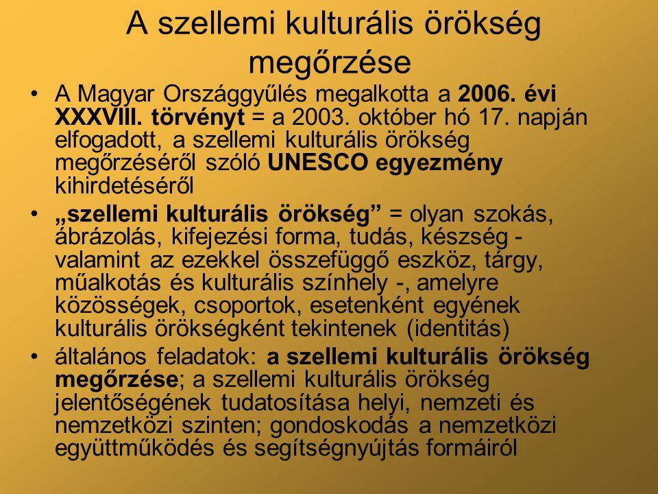 A szellemi kulturális örökség megőrzése A Magyar Országgyűlés megalkotta a 2006.