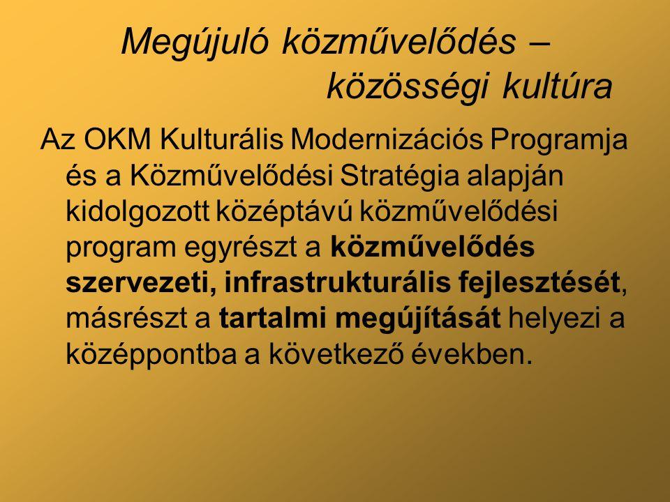 Megújuló közművelődés – közösségi kultúra Az OKM Kulturális Modernizációs Programja és a Közművelődési Stratégia alapján kidolgozott középtávú közművelődési program egyrészt a közművelődés szervezeti, infrastrukturális fejlesztését, másrészt a tartalmi megújítását helyezi a középpontba a következő években.