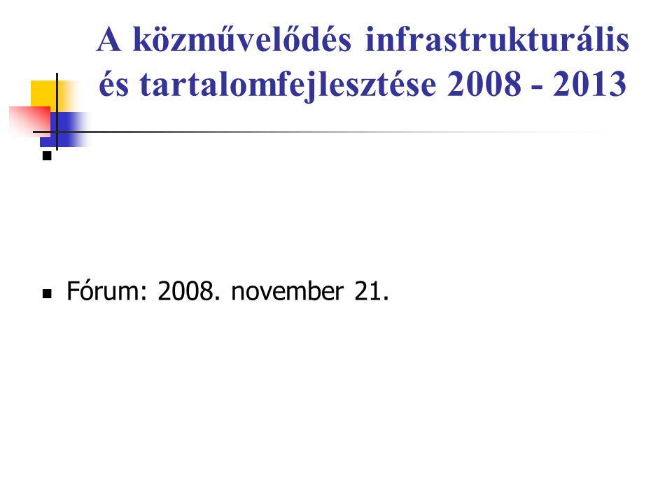 A közművelődés infrastrukturális és tartalomfejlesztése 2008 - 2013 Fórum: 2008. november 21.