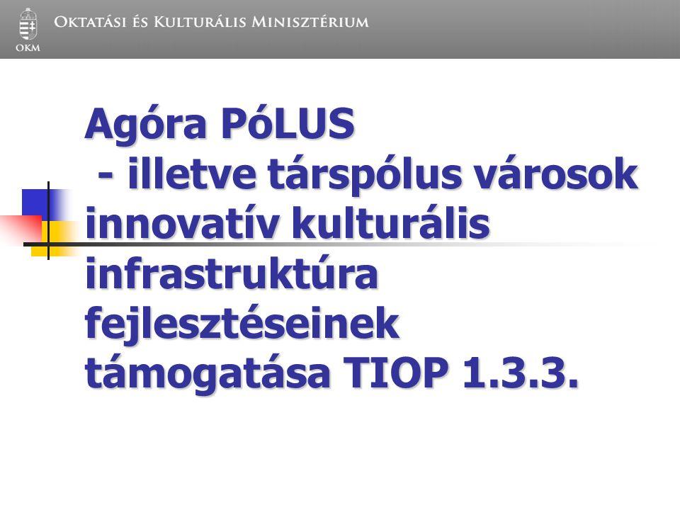 Agóra PóLUS - illetve társpólus városok innovatív kulturális infrastruktúra fejlesztéseinek támogatása TIOP 1.3.3.