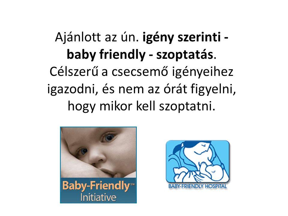 Ajánlott az ún. igény szerinti - baby friendly - szoptatás. Célszerű a csecsemő igényeihez igazodni, és nem az órát figyelni, hogy mikor kell szoptatn
