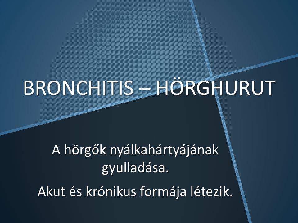 BRONCHITIS – HÖRGHURUT A hörgők nyálkahártyájának gyulladása. Akut és krónikus formája létezik.